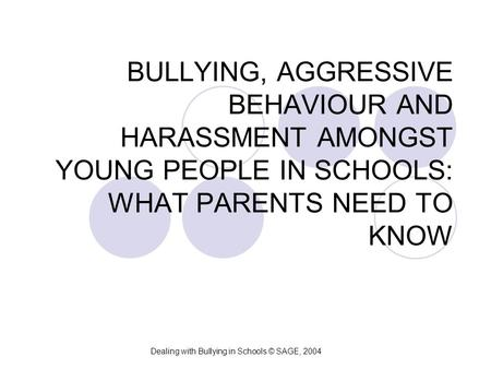 BULLYING, AGGRESSIVE BEHAVIOUR AND HARASSMENT AMONGST YOUNG PEOPLE IN SCHOOLS: WHAT PARENTS NEED TO KNOW Dealing with Bullying in Schools © SAGE, 2004.