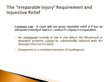  Common Law: A court will not grant equitable relief if P has an adequate remedy at law (i.e., unless P's injury is irreparable). An inadequate remedy.