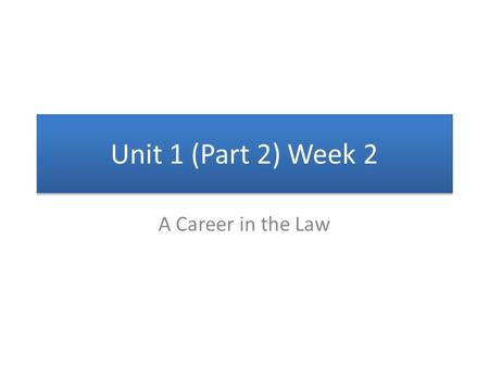 Unit 1 (Part 2) Week 2 A Career in the Law.