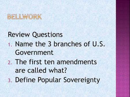 Review Questions 1. Name the 3 branches of U.S. Government 2. The first ten amendments are called what? 3. Define Popular Sovereignty.
