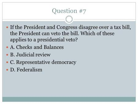 Question #7 If the President and Congress disagree over a tax bill, the President can veto the bill. Which of these applies to a presidential veto? A.