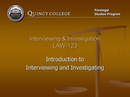 Q UINCY COLLEGE Paralegal Studies Program Paralegal Studies Program Interviewing & Investigation LAW-123 Introduction to Interviewing and Investigating.