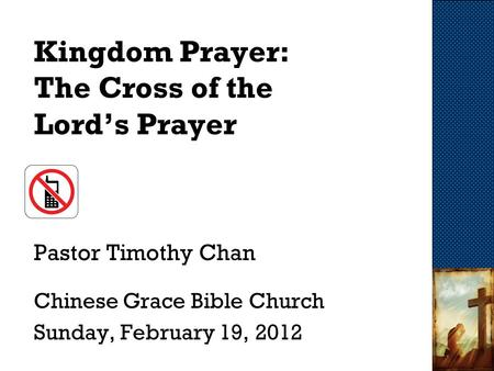 Kingdom Prayer: The Cross of the Lord's Prayer Pastor Timothy Chan Chinese Grace Bible Church Sunday, February 19, 2012.
