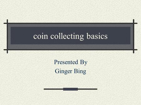 coin collecting basics Presented By Ginger Bing A little about me member of the Pasadena, Bellaire, and Greater Houston Coin Clubs, American Numismatic.