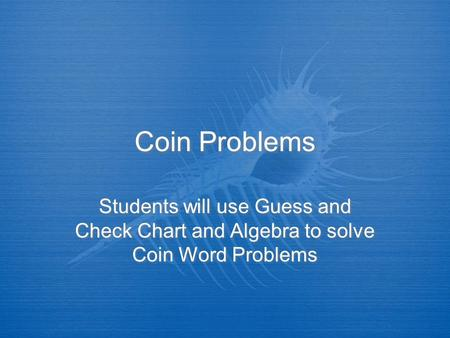 Coin Problems Students will use Guess and Check Chart and Algebra to solve Coin Word Problems.