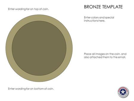 BRONZE TEMPLATE Enter colors and special instructions here. Place all images on the coin, and also attached them to the email. Enter wording for on top.