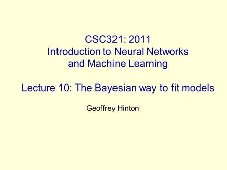 CSC321: 2011 Introduction to Neural Networks and Machine Learning Lecture 10: The Bayesian way to fit models Geoffrey Hinton.