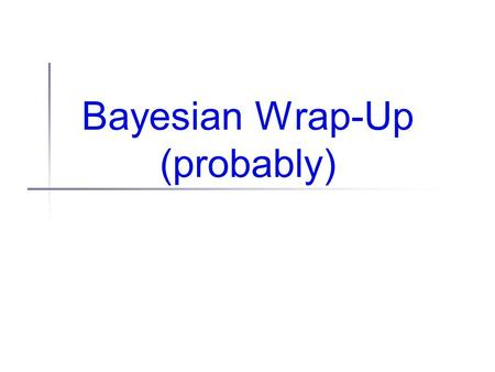 Bayesian Wrap-Up (probably). 5 minutes of math... Marginal probabilities If you have a joint PDF:... and want to know about the probability of just one.