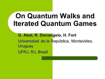On Quantum Walks and Iterated Quantum Games G. Abal, R. Donangelo, H. Fort Universidad de la República, Montevideo, Uruguay UFRJ, RJ, Brazil.