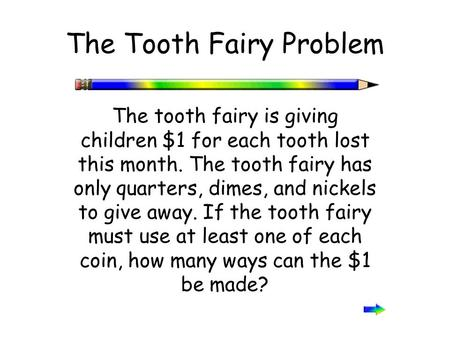 The Tooth Fairy Problem The tooth fairy is giving children $1 for each tooth lost this month. The tooth fairy has only quarters, dimes, and nickels to.