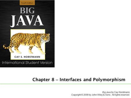 Chapter 8 – Interfaces and Polymorphism Big Java by Cay Horstmann Copyright © 2009 by John Wiley & Sons. All rights reserved.