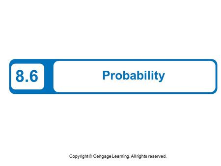 Copyright © Cengage Learning. All rights reserved. 8.6 Probability.