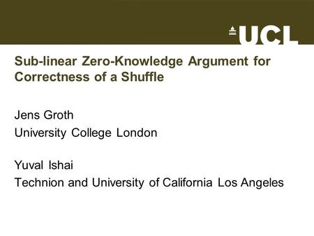 Sub-linear Zero-Knowledge Argument for Correctness of a Shuffle Jens Groth University College London Yuval Ishai Technion and University of California.