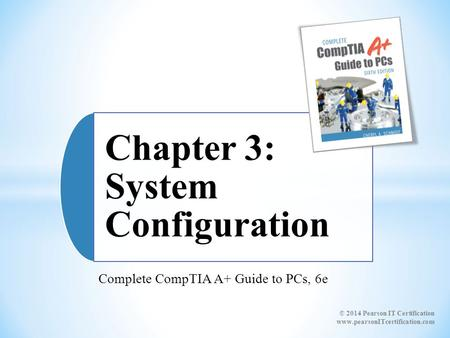 Complete CompTIA A+ Guide to PCs, 6e Chapter 3: System Configuration © 2014 Pearson IT Certification www.pearsonITcertification.com.
