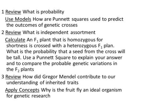 1 Review What is probability Use Models How are Punnett squares used to predict the outcomes of genetic crosses 2 Review What is independent assortment.