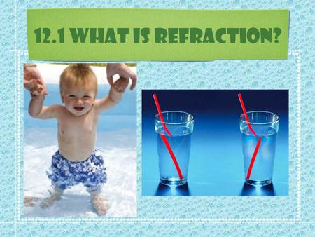 12.1 What is Refraction?. What is Refraction? In a vacuum (air) light travels in straight lines. But what happens when light travels from one material.