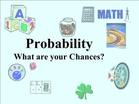Probability What are your Chances? Overview Probability is the study of random events. The probability, or chance, that an event will happen can be described.