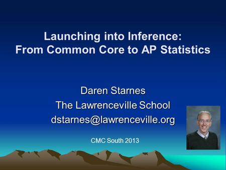 Launching into Inference: From Common Core to AP Statistics Daren Starnes The Lawrenceville School CMC South 2013.