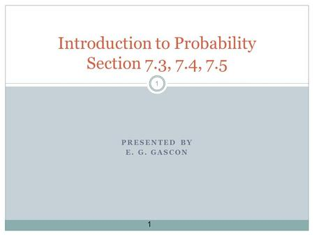 1 1 PRESENTED BY E. G. GASCON Introduction to Probability Section 7.3, 7.4, 7.5.