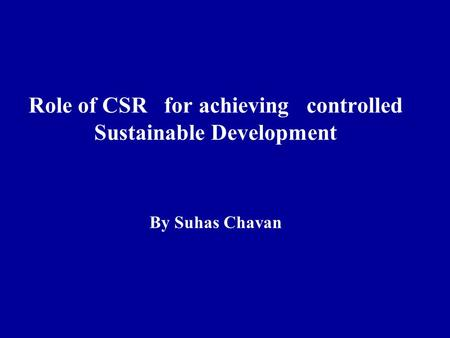 Role of CSR for achieving controlled Sustainable Development By Suhas Chavan.