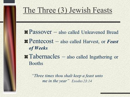 The Three (3) Jewish Feasts Passover – also called Unleavened Bread Pentecost – also called Harvest, or Feast of Weeks Tabernacles – also called Ingathering.