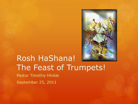 Rosh HaShana! The Feast of Trumpets! Pastor Timothy Hinkle September 25, 2011.