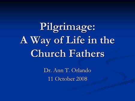 Pilgrimage: A Way of Life in the Church Fathers Dr. Ann T. Orlando 11 October 2008.