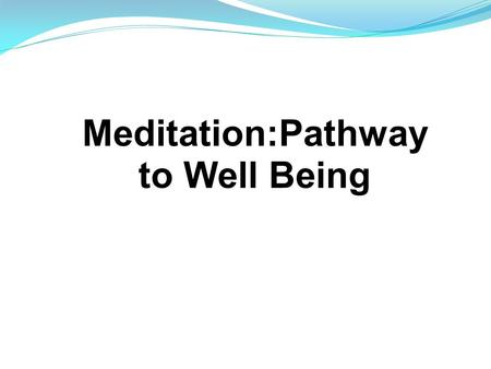 Meditation:Pathway to Well Being. Four aspects: Physical Mental Emotional Spiritual.