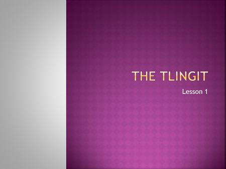 Lesson 1.  The Tlingit live in the northern part of the West.