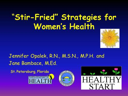 """Stir-Fried"" Strategies for Women's Health Jennifer Opalek, R.N., M.S.N., M.P.H. and Jane Bambace, M.Ed. St. Petersburg, Florida."