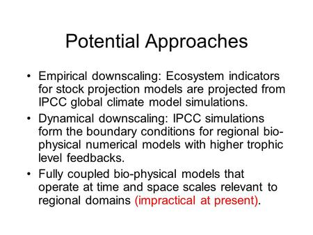 Potential Approaches Empirical downscaling: Ecosystem indicators for stock projection models are projected from IPCC global climate model simulations.