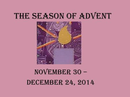 The Season of Advent November 30 – December 24, 2014.