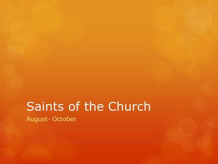 Saints of the Church August- October. Saint Claire of Assisi  Feast Day: August 11  Born in Assisi, Italy to a wealthy devout Christian family  At.