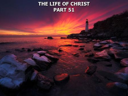 THE LIFE OF CHRIST PART 51 THE LIFE OF CHRIST PART 51.