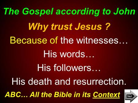 The Gospel according to John ABC… All the Bible in its Context Why trust Jesus ? Because of the witnesses… His words… His followers… His death and resurrection.