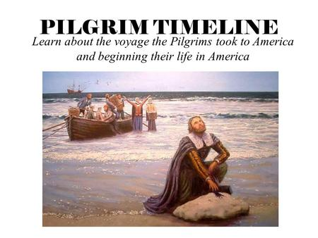 PILGRIM TIMELINE Learn about the voyage the Pilgrims took to America and beginning their life in America.