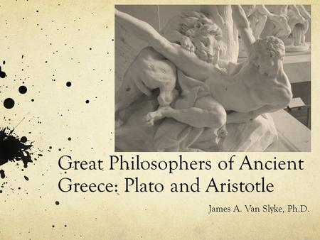 Great Philosophers of Ancient Greece: Plato and Aristotle James A. Van Slyke, Ph.D.