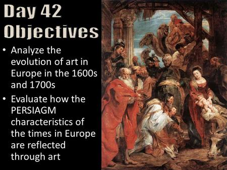 Analyze the evolution of art in Europe in the 1600s and 1700s Evaluate how the PERSIAGM characteristics of the times in Europe are reflected through art.