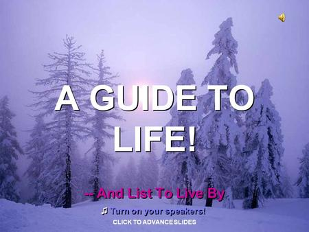 A GUIDE TO LIFE! A GUIDE TO LIFE! -- And List To Live By -- And List To Live By ♫ Turn on your speakers! ♫ Turn on your speakers! CLICK TO ADVANCE SLIDES.