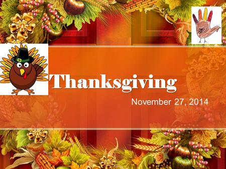 Thanksgiving November 27, 2014. History of Thanksgiving What is Thanksgiving? It is a federal holiday that is celebrated on the fourth Thursday in November.