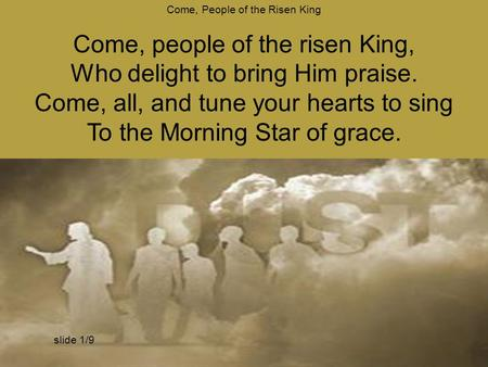 Come, People of the Risen King Come, people of the risen King, Who delight to bring Him praise. Come, all, and tune your hearts to sing To the Morning.