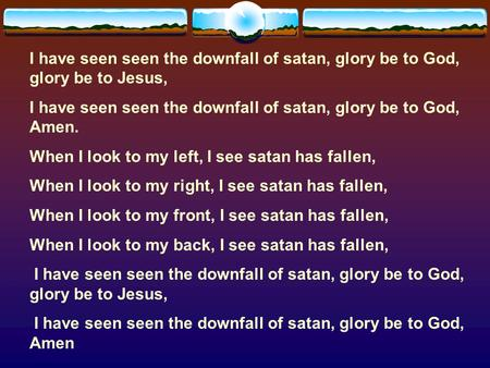 I have seen seen the downfall of satan, glory be to God, Amen.