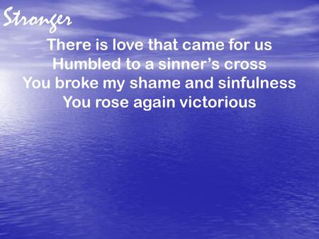 There is love that came for us Humbled to a sinner's cross You broke my shame and sinfulness You rose again victorious Stronger.