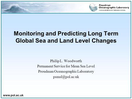 Www.pol.ac.uk Monitoring and Predicting Long Term Global Sea and Land Level Changes Philip L. Woodworth Permanent Service for Mean Sea Level Proudman Oceanographic.