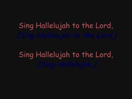 Sing Hallelujah to the Lord, (Sing Hallelujah to the Lord,) Sing Hallelujah to the Lord, (Sing Hallelujah,) Sing Hallelujah to the Lord, (Sing Hallelujah.