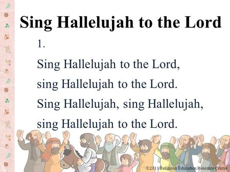 1. Sing Hallelujah to the Lord, sing Hallelujah to the Lord. Sing Hallelujah, sing Hallelujah, sing Hallelujah to the Lord. Sing Hallelujah to the Lord.
