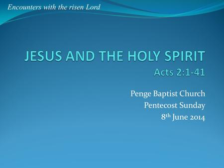 Penge Baptist Church Pentecost Sunday 8 th June 2014 Encounters with the risen Lord.