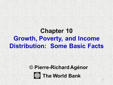 1 Chapter 10 Growth, Poverty, and Income Distribution: Some Basic Facts © Pierre-Richard Agénor The World Bank.