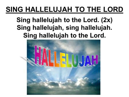 SING HALLELUJAH TO THE LORD Sing hallelujah to the Lord. (2x) Sing hallelujah, sing hallelujah. Sing hallelujah to the Lord.