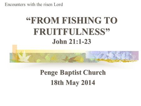 """FROM FISHING TO FRUITFULNESS"" John 21:1-23 Penge Baptist Church 18th May 2014 Encounters with the risen Lord."